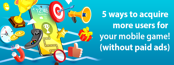 5 ways to acquire more users for your mobile game! (without paid ads)